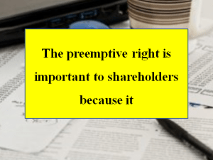 The preemptive right is important to shareholders because it