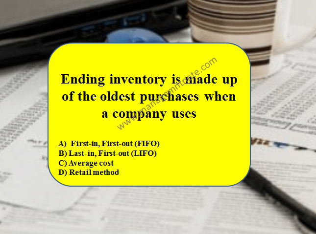 Ending inventory is made up of the oldest purchases when a company uses