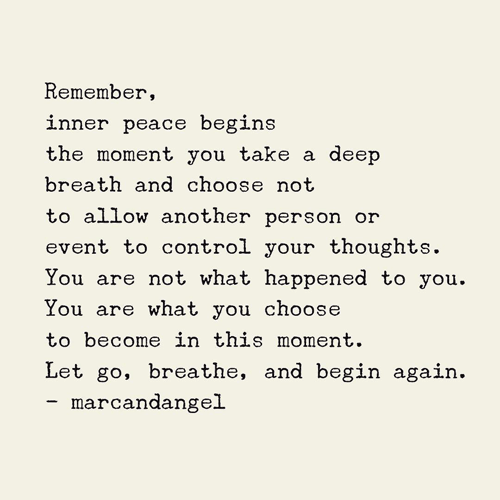 Remember, inner peace begins the moment you take a deep breath and choose not to allow another person or event to control your thoughts. You are not what happened to you. You are what you choose to become in this moment. Let go, breathe, and begin again.