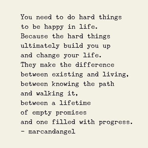 You need to do hard things to be happy in life. Because the hard things ultimately build you up and change your life. They make the difference between existing and living, between knowing the path and walking it, between a lifetime of empty promises and one filled with progress.