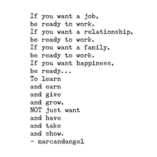 If you want a job, be ready to work. If you want a relationship, be ready to work. If you want a family, be ready to work. If you want happiness, be ready... To learn and earn and give and grow, NOT just want and have and take and show.