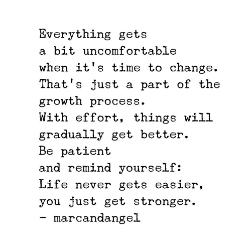 Everything gets a bit uncomfortable when it's time to change. That's just a part of the growth process. With effort, things will gradually get better. Be patient and remind yourself: Life never gets easier, you just get stronger.