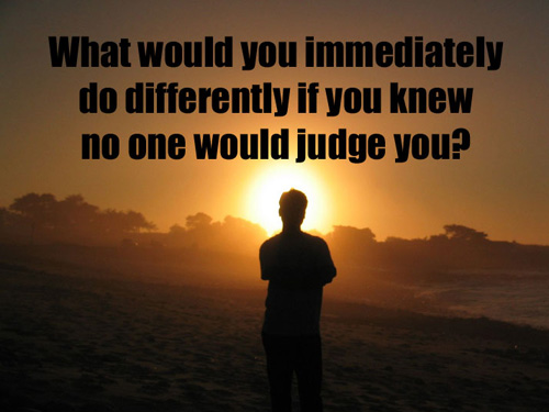 What would you immediately do differently if you knew no one would judge you?