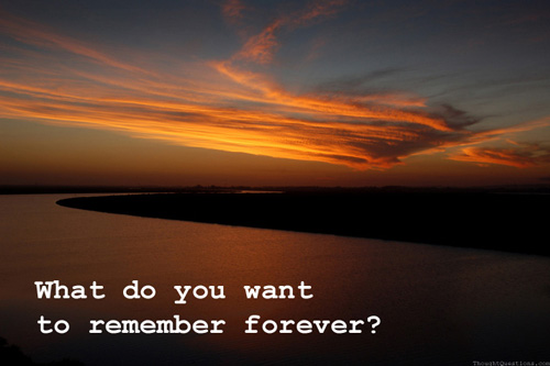 What do you want to remember forever?