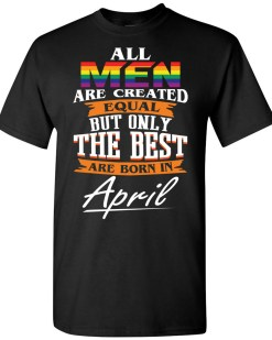 The Best Are Born In April LGBT T-shirt