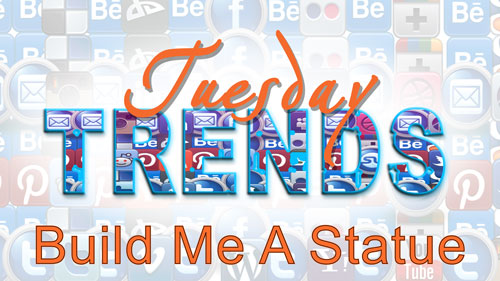 TUESDAY TRENDS – BUILD ME A STATUE
