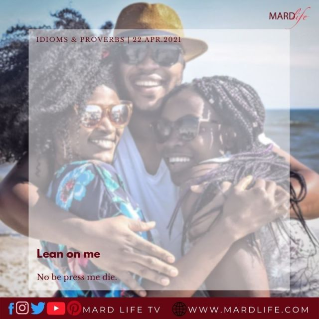 Lean On Me No Be Press Me Die (IDIOMS AND PROVERBS)