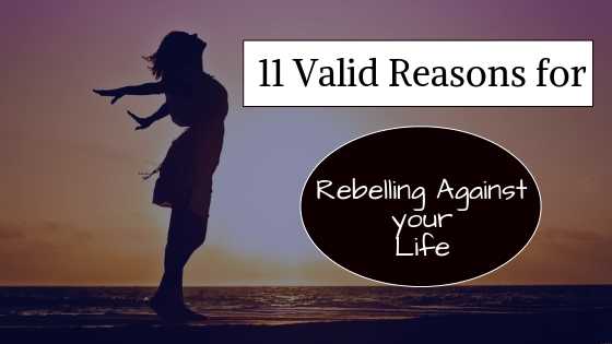 11 reasons for rebelling against your life