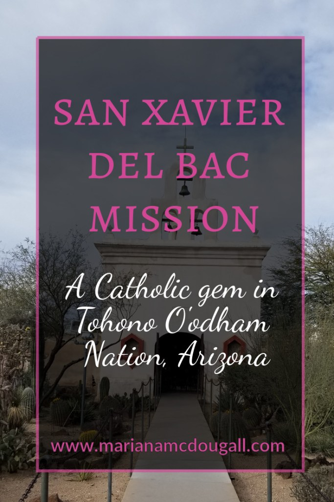 """Pinterest tile image. Pink and white letters read: """"San Xavier del Bac Mission, A Catholic gem in Tohono O'odham Nation, Arizona. Background photo by Mariana ABeid-McDougall shows the chapel at San Xavier del Bac, and a cactus garden in front of it."""