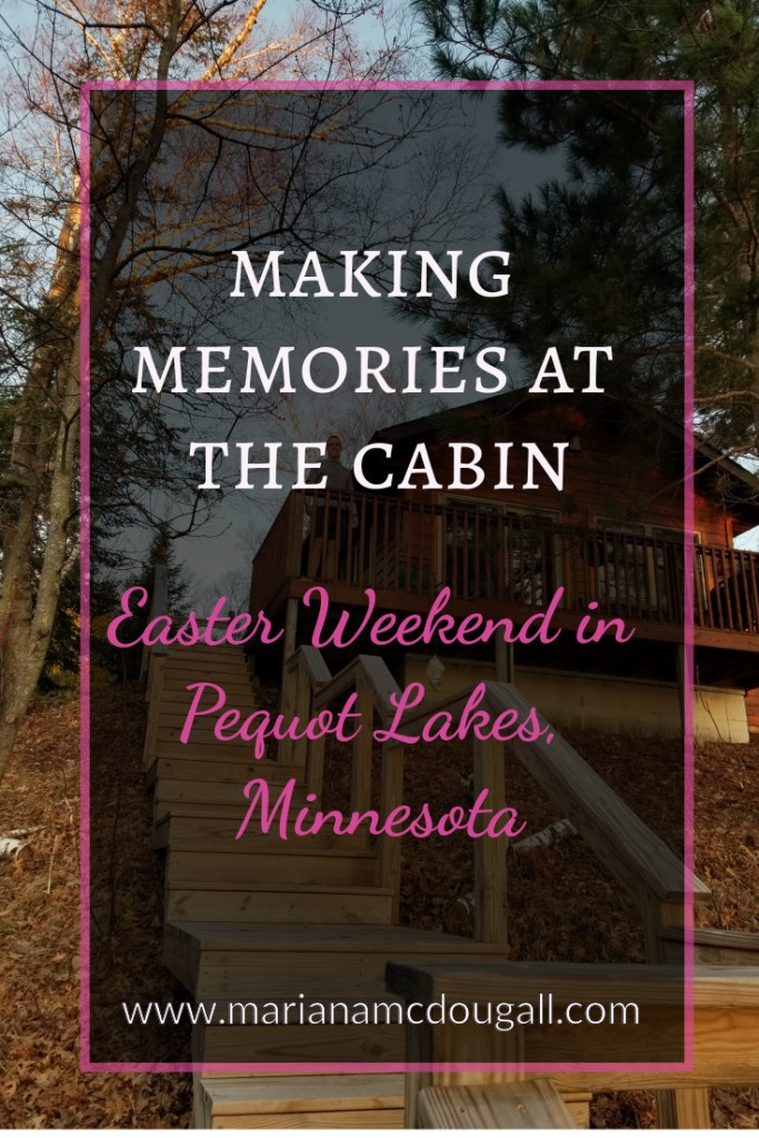 Making Memories at the Cabin: Easter Weekend in Pequot Lakes, Minnesota. Photo of a cabin in background.