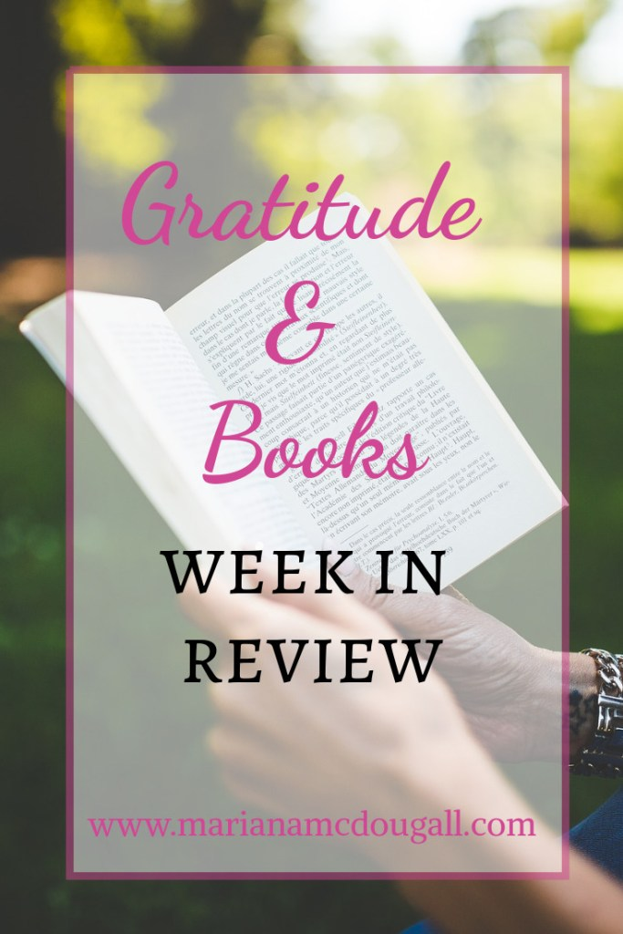 Gratitude & Books—week in review, www.marianamcdougall.com. Each week, Il'l share what I'm grateful for in the week that just ended and I'll also share the books we've read. Background photo of hands holding a book, by Pexels on Pixabay