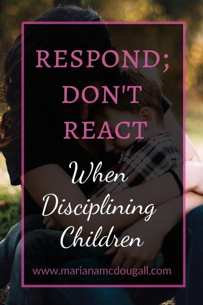 Respond; don't react when disciplining children