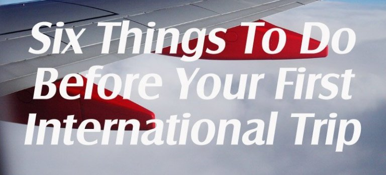 Six Things To Do Before Your First International Trip