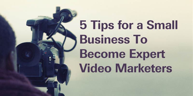 5 Tips for a Small Business To Become Expert Video Marketers