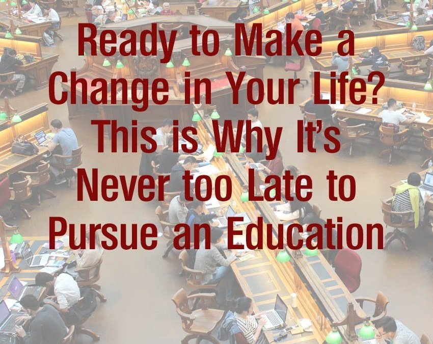 Ready to Make a Change in Your Life? This is Why It's Never Too Late to Pursue an Education