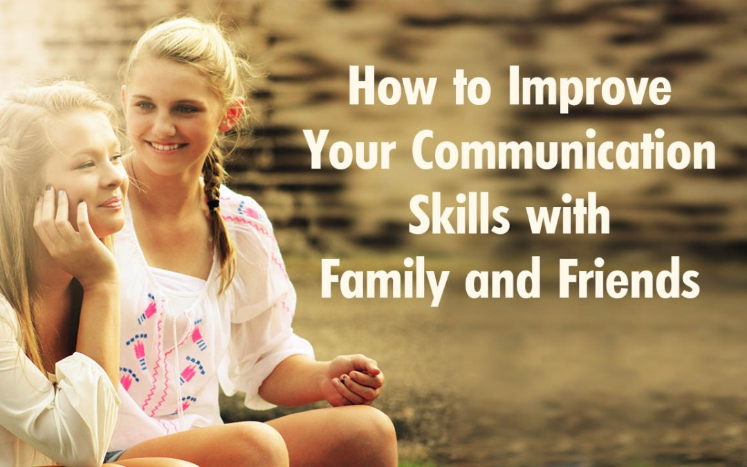 How to Improve Your Communication Skills with Family and Friends