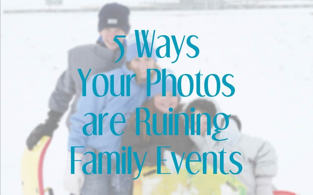 5 Ways Your Photos are Ruining Family Events