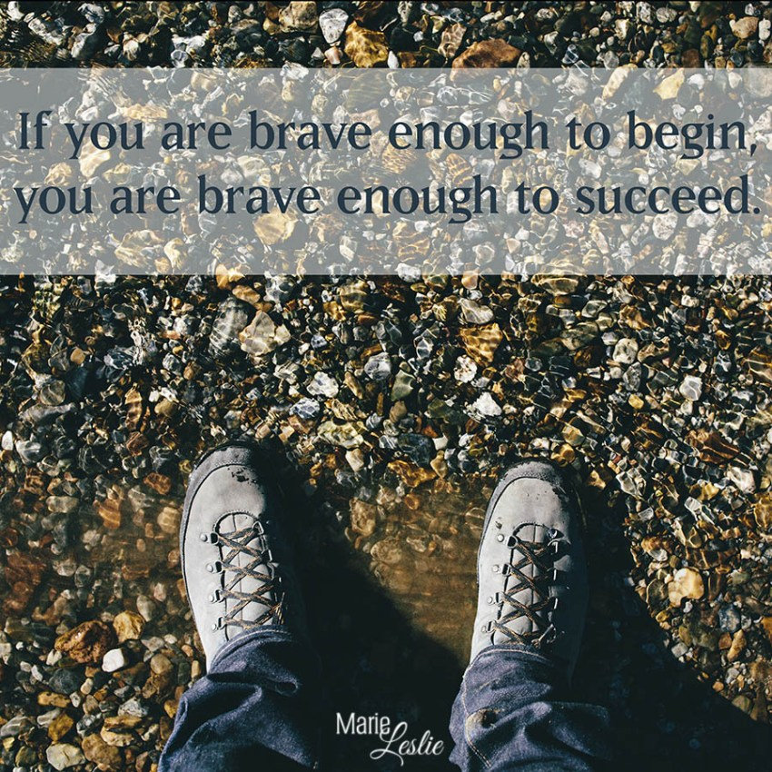 If you are brave enough to begin, you are brave enough to succeed.
