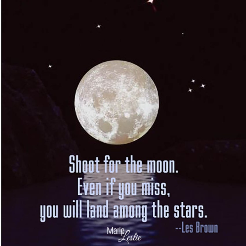 Shoot for the moon. Even if you miss, you will land among the stars. --Les Brown