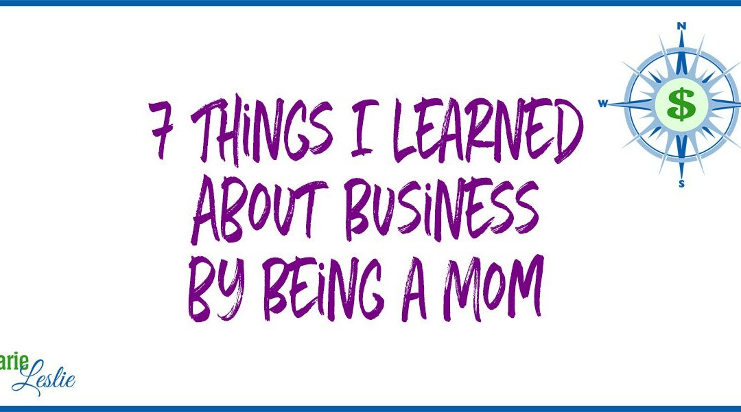 7 Things I Learned About Business by Being a Mom