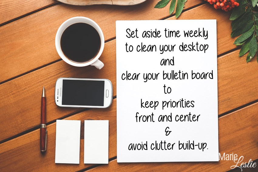 Set aside time weekly to clean your desktop and clear your bulletin board to keep priorities front and center & avoid clutter build-up.
