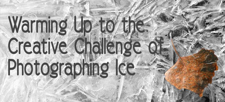 Warming Up to The Creative Challenge of Photographing Ice