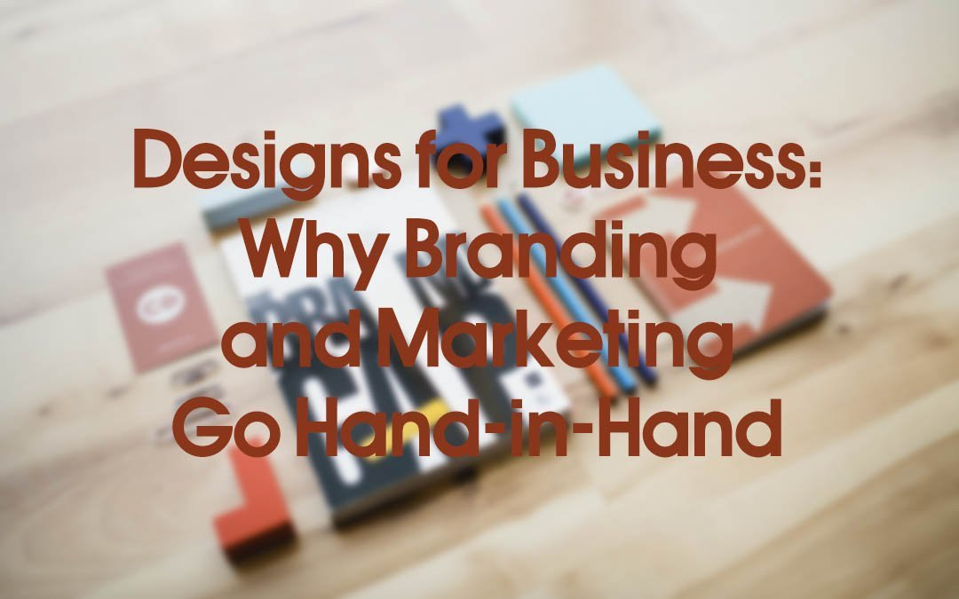 Designs for Business: Why Branding and Marketing Go Hand-in-Hand