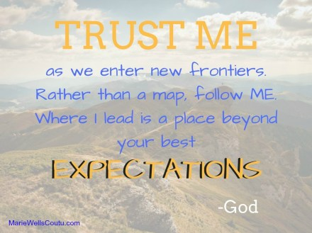Trust Me as I lead you to a place beyond your best expectations. --God