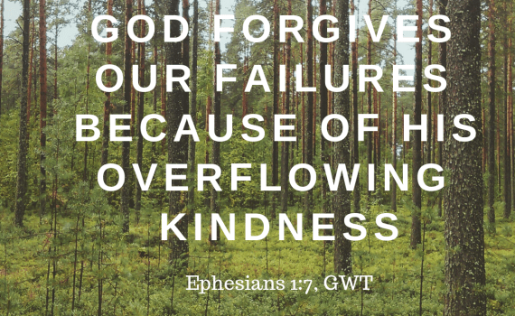 God forgives our failures because of his overflowing kindness. Eph. 1:7