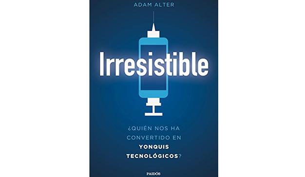 Adam Atler: Irresistible: ¿Quién nos ha convertido en yonquis tecnológicos?
