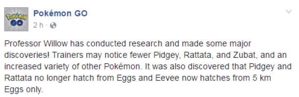 Professor Willow has conducted research and made some major discoveries! Trainers may notice fewer Pidgey, Rattata, and Zubat, and an increased variety of other Pokémon. It was also discovered that Pidgey and Rattata no longer hatch from Eggs and Eevee now hatches from 5 km Eggs only.