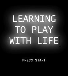 Learning to Play With Life – Aprendendo a Jogar Com a Vida