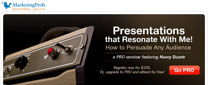 MarketingProfs PRO Seminar: Presentations that Resonate With Me! How to Persuade Any Audience. Register now for $129. Or, upgrade to PRO and attend for free!