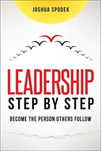 Leadership Step by Step: Become the Person Others Follow by Joshua Spodek