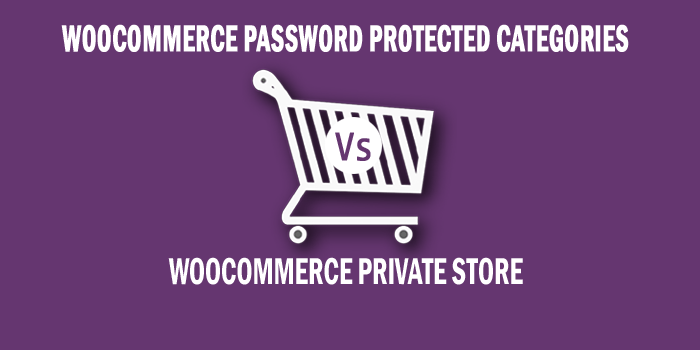 WooCommerce Password Protected Categories Vs. WooCommerce Private Store: Which one is best to protect an online store?