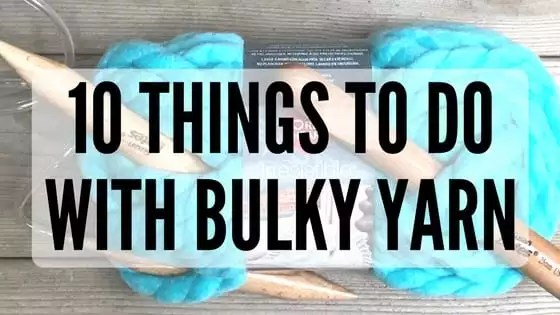 10 Things to do with Bulky Yarn
