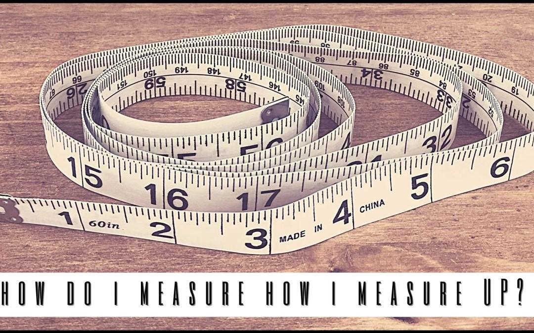 How Do I Measure How I Measure Up?
