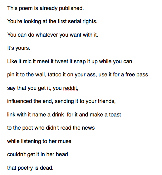 This poem is already published. You're looking at the first serial rights. You can do whatever you want with it. It's yours. Like it mic it meet it tweet it snap it up while you can pin it to the wall, tattoo it on your ass, use it for a free pass say that you reddit, influenced the end, sending it to your friends, link with it name a drink for it and make a toast to the poet who didn't read the news couldn't get it in her head that poetry is dead.