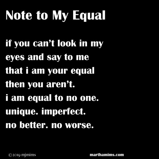 Note to My Equal if you can't look in my eyes and say to me that i am your equal then you aren't. i am equal to no one. unique. imperfect. no better. no worse.