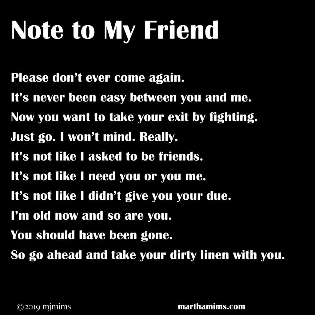 Please don't ever come again. It's never been easy between you and me. Now you want to take your exit by fighting. Just go. I won't mind. Really. It's not like I asked to be friends. It's not like I need you or you me. It's not like I didn't give you your due. I'm old now and so are you. You should have been gone. So go ahead and take your dirty linen with you.