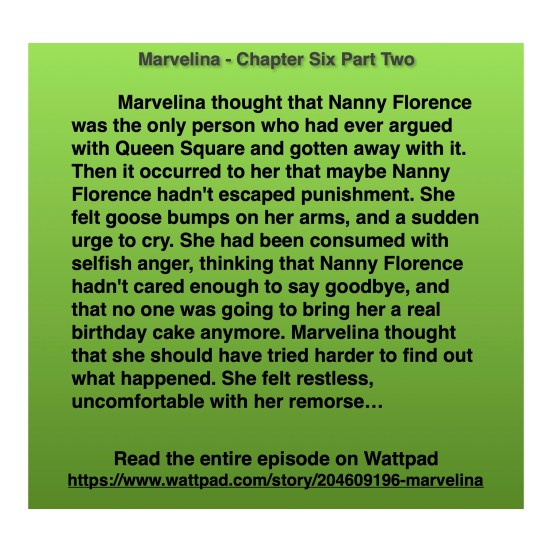 Marvelina thought that Nanny Florence was the only person who had ever argued with Queen Square and gotten away with it. Then it occurred to her that maybe Nanny Florence hadn't escaped punishment. She felt goose bumps on her arms, and a sudden urge to cry. She had been consumed with selfish anger, thinking that Nanny Florence hadn't cared enough to say goodbye, and that no one was going to bring her a real birthday cake anymore. Marvelina thought that she should have tried harder to find out what happened. She felt restless, uncomfortable with her remorse…