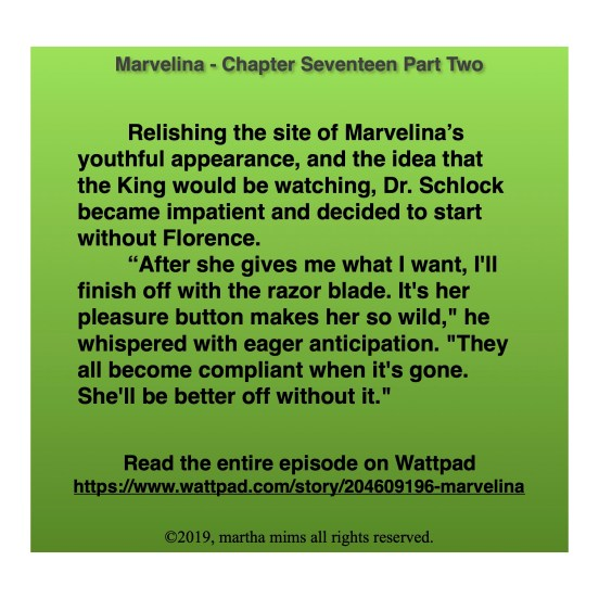 "Relishing the site of Marvelina's youthful appearance, and the idea that the King would be watching, Dr. Schlock became impatient and decided to start without Florence.  	""After she gives me what I want, I'll finish off with the razor blade. It's her pleasure button makes her so wild,"" he whispered with eager anticipation. ""They all become compliant when it's gone. She'll be better off without it."""