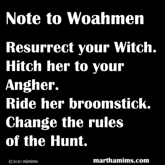 Note to Woahmen		  Resurrect your Witch. Hitch her to your Angher. Ride her broomstick. Change the rules  of the Hunt.