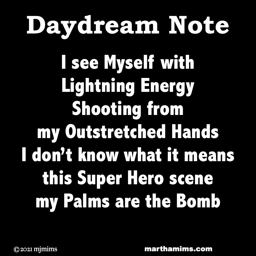 Daydream Note  I see Myself with  Lightning Energy Shooting from my Outstretched Hands I don't know what it means this Super Hero scene my Palms are the Bomb
