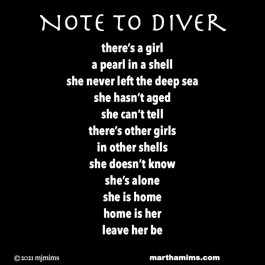Note to Diver  there's a girl a pearl in a shell she never left the deep sea she hasn't aged she can't tell  there's other girls  in other shells  she doesn't know  she's alone  she is home home is her leave her be
