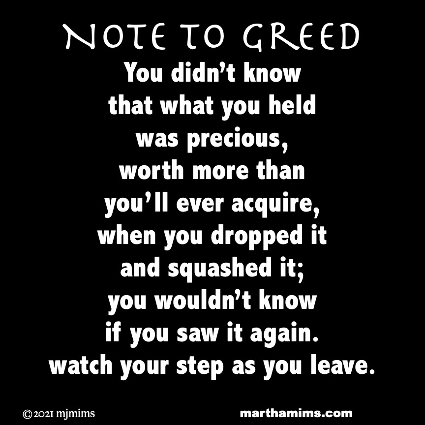 Note to Greed You didn't know  that what you held  was precious, worth more than you'll ever acquire, when you dropped it  and squashed it; you wouldn't know if you saw it again. watch your step as you leave.