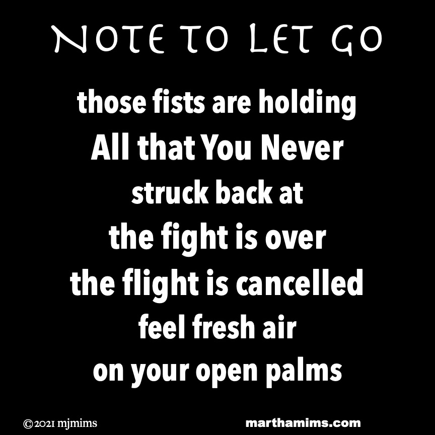 Note to Let Go  those fists are holding  All that You Never  struck back at the fight is over the flight is cancelled feel fresh air on your open palms