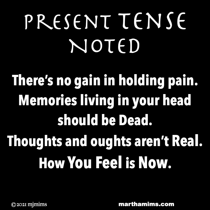 Present Tense Noted  There's no gain in holding pain. Memories living in your head  should be Dead. Thoughts and oughts aren't Real. How You Feel is Now.