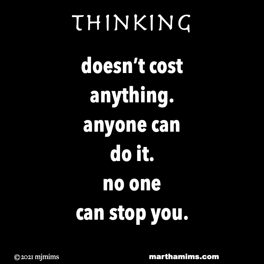Thinking  doesn't cost anything. anyone can  do it. no one can stop you.