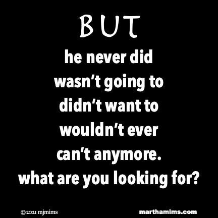 But he never did wasn't going to didn't want to wouldn't ever can't anymore. what are you looking for?